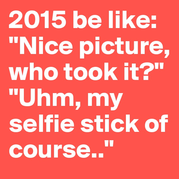 "2015 be like: ""Nice picture, who took it?"" ""Uhm, my selfie stick of course.."""
