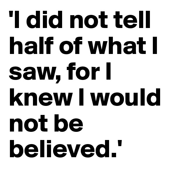'I did not tell half of what I saw, for I knew I would not be believed.'