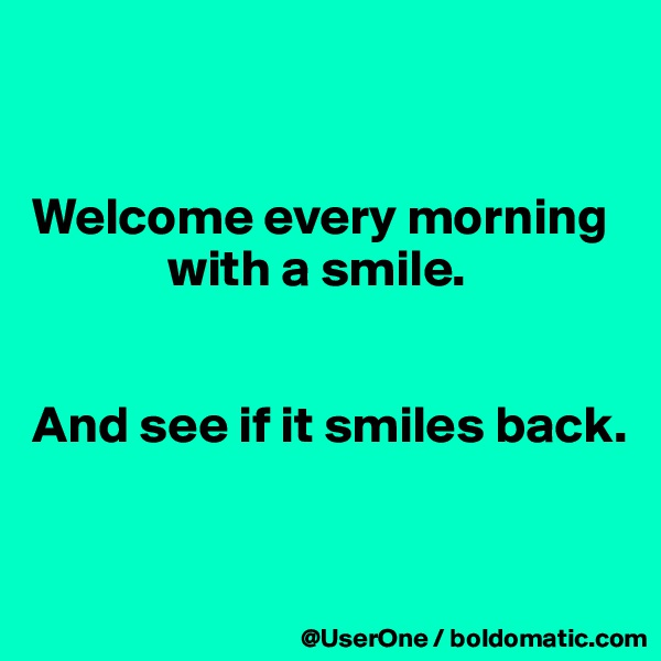 Welcome every morning              with a smile.   And see if it smiles back.
