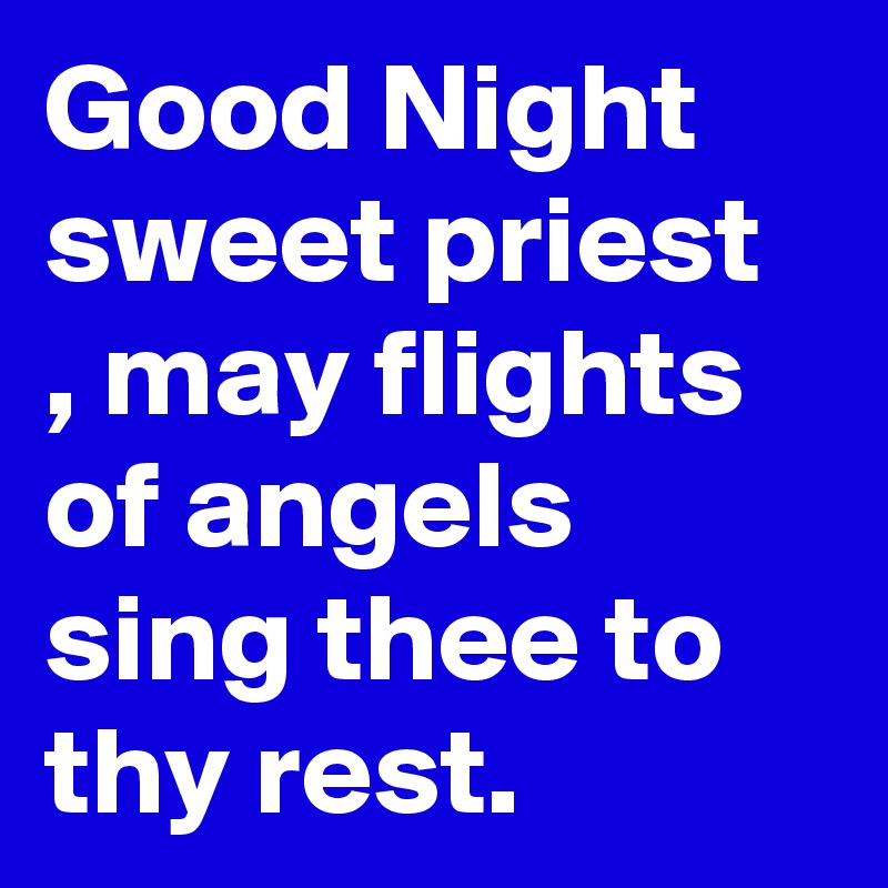 Good Night sweet priest , may flights of angels sing thee to thy rest.