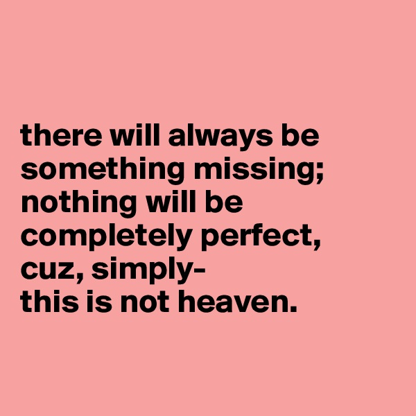 there will always be something missing; nothing will be completely perfect,  cuz, simply-  this is not heaven.