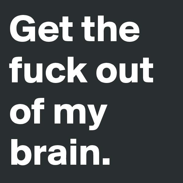 Get the fuck out of my brain.