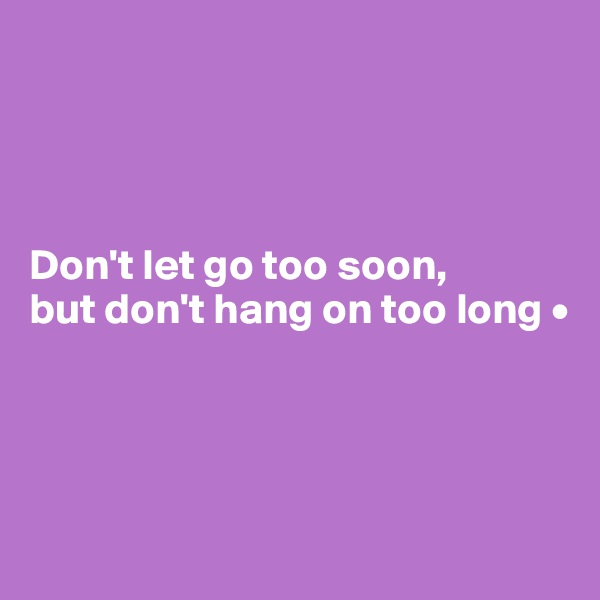 Don't let go too soon, but don't hang on too long •