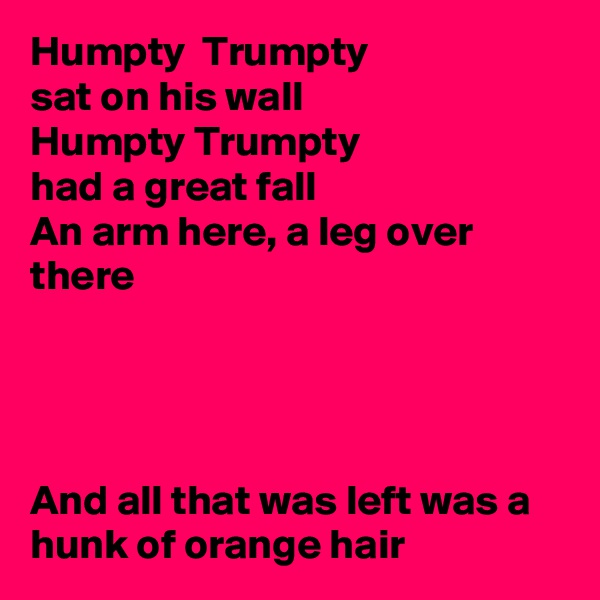 Humpty  Trumpty sat on his wall Humpty Trumpty had a great fall An arm here, a leg over there     And all that was left was a hunk of orange hair