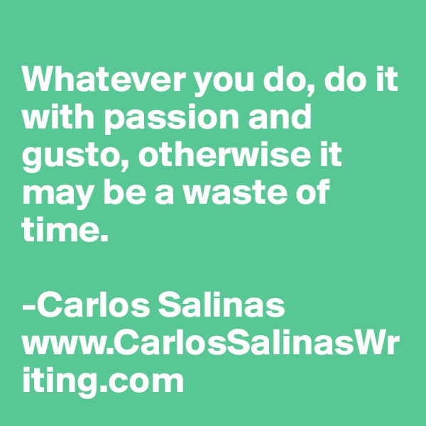 Whatever you do, do it with passion and gusto, otherwise it may be a waste of time.  -Carlos Salinas www.CarlosSalinasWriting.com