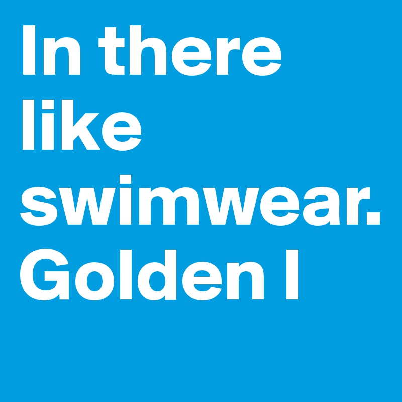 in there like swimwear golden i post by golden on boldomatic