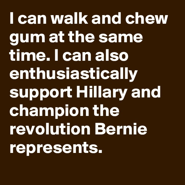 I can walk and chew gum at the same time. I can also enthusiastically support Hillary and champion the revolution Bernie represents.