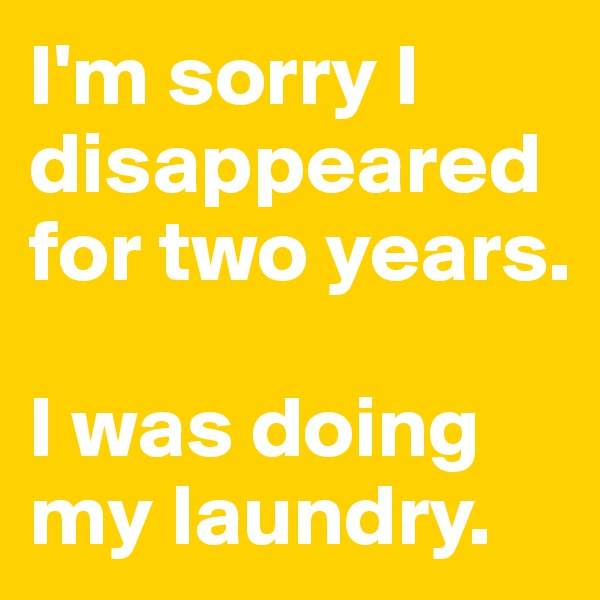 I'm sorry I disappeared for two years.  I was doing my laundry.