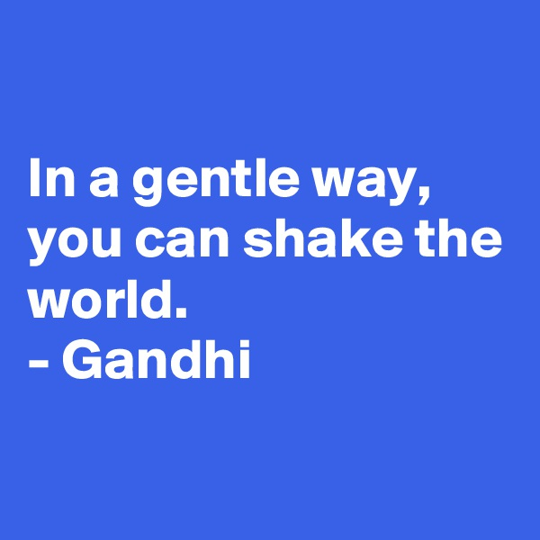 In a gentle way, you can shake the world. - Gandhi