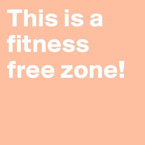This is a fitness free zone!