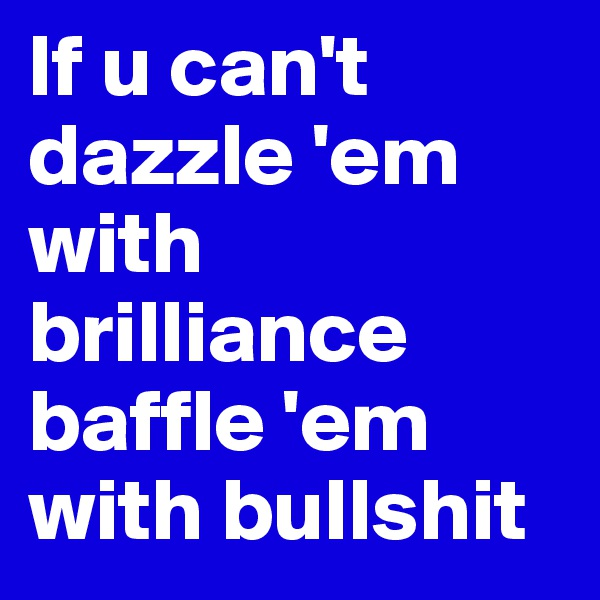 If u can't dazzle 'em with brilliance baffle 'em with bullshit