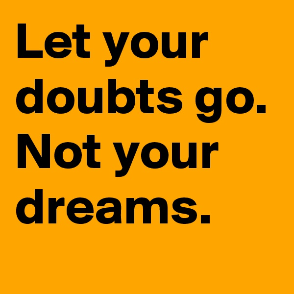 Let your doubts go. Not your dreams.