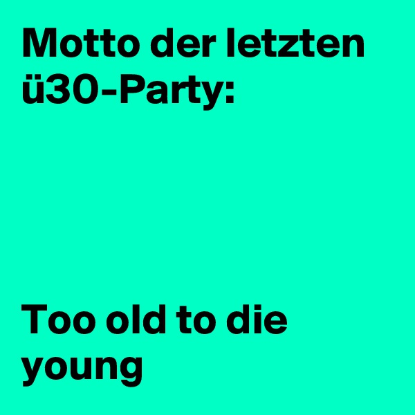 Motto der letzten ü30-Party:     Too old to die young
