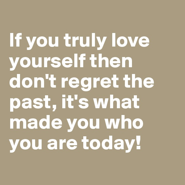 If you truly love yourself then don't regret the past, it's what made you who you are today!