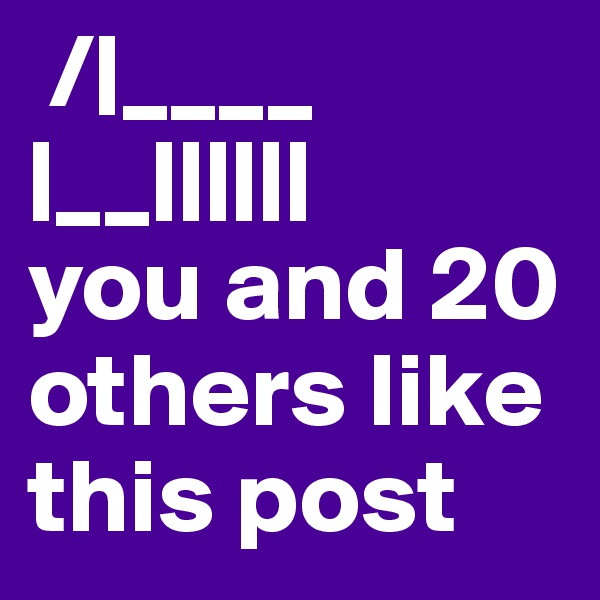 /|____ |__||||||  you and 20 others like this post