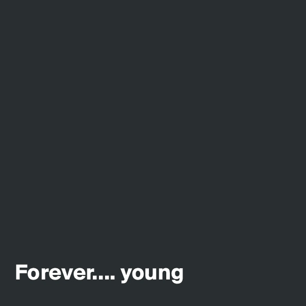 Forever.... young