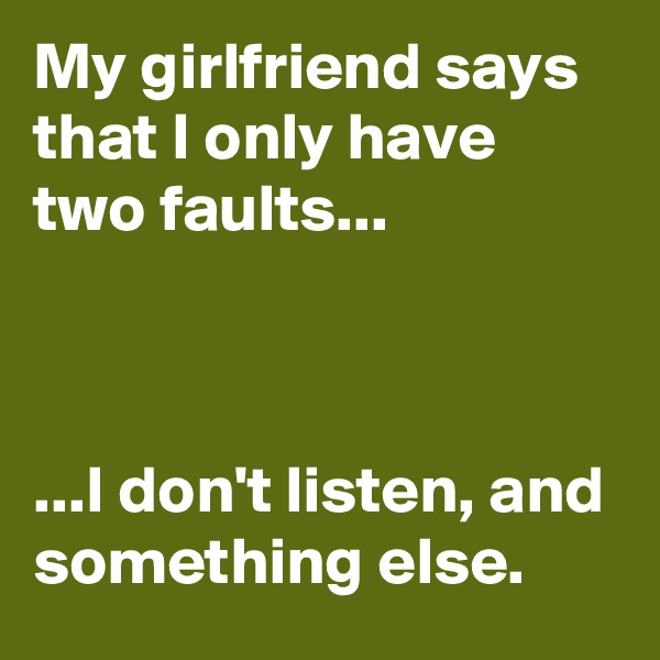 My girlfriend says that I only have two faults...    ...I don't listen, and something else.