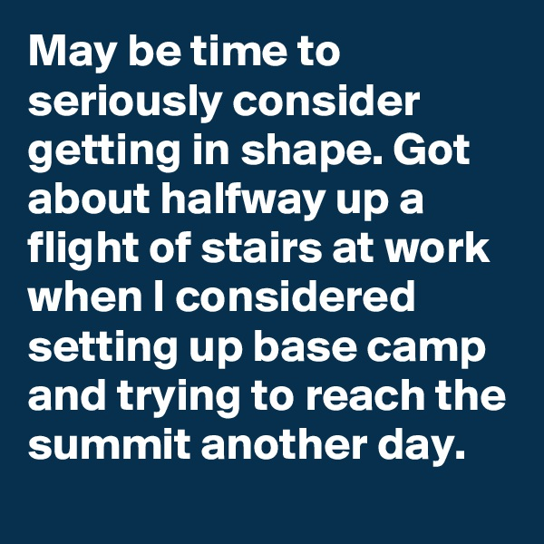 May be time to seriously consider getting in shape. Got about halfway up a flight of stairs at work when I considered setting up base camp and trying to reach the summit another day.