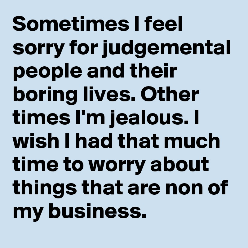 Sometimes I feel sorry for judgemental people and their boring lives. Other times I'm jealous. I wish I had that much time to worry about things that are non of my business.