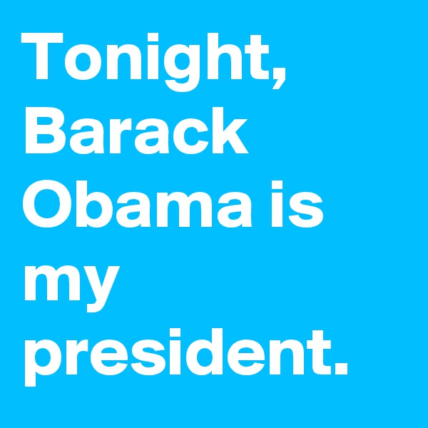Tonight, Barack Obama is my president.