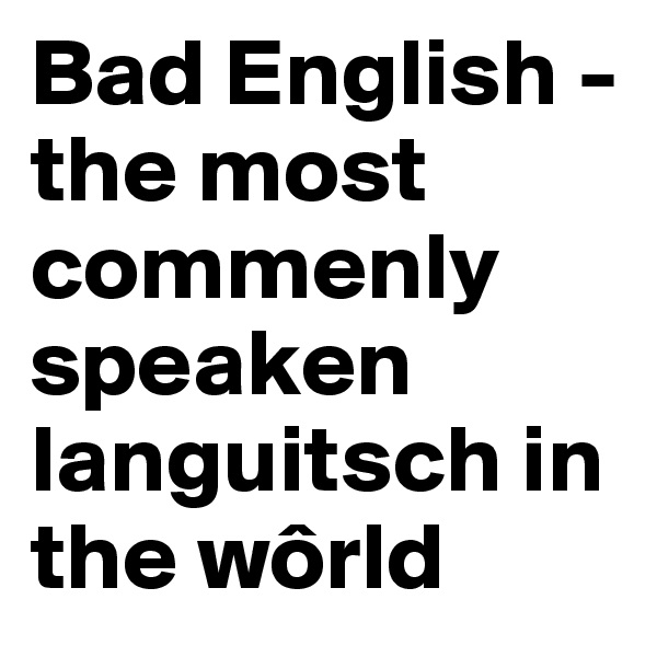 Bad English - the most commenly speaken languitsch in the wôrld