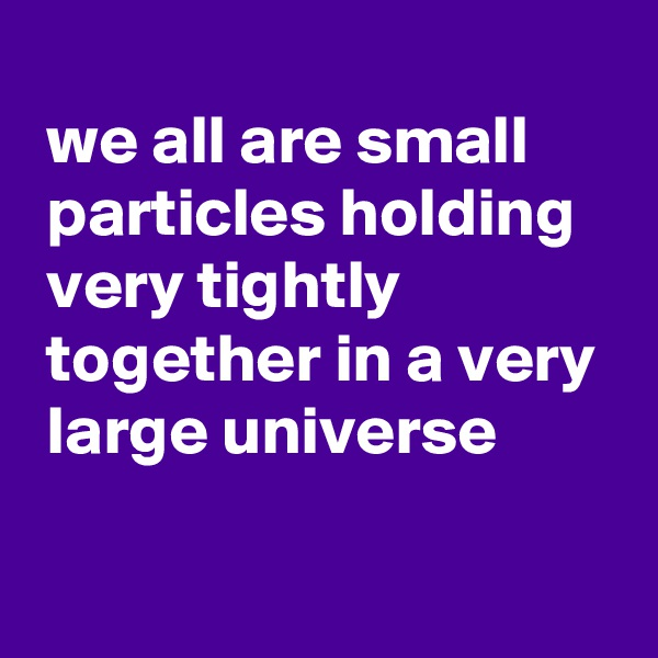 we all are small   particles holding   very tightly   together in a very   large universe