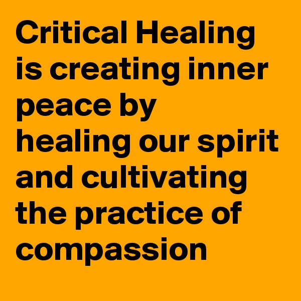 Critical Healing is creating inner peace by healing our spirit and cultivating the practice of compassion