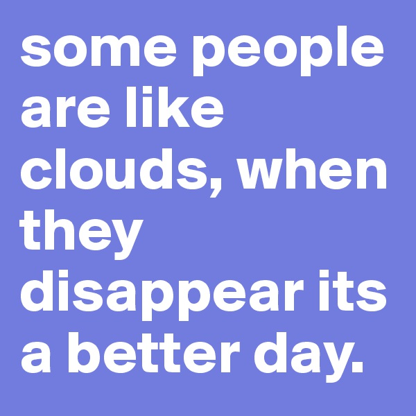 some people are like clouds, when they disappear its a better day.
