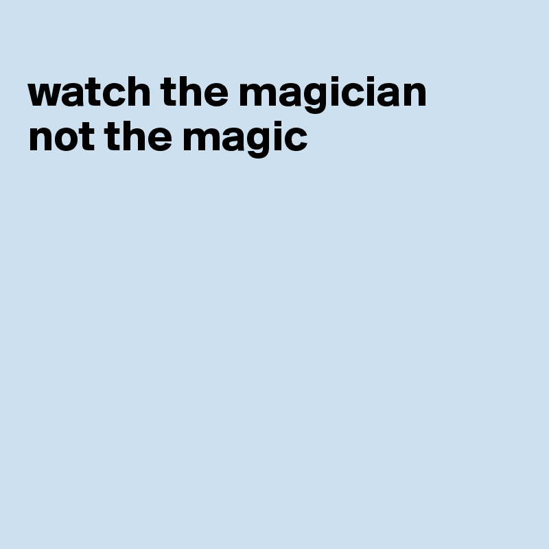 watch the magician not the magic