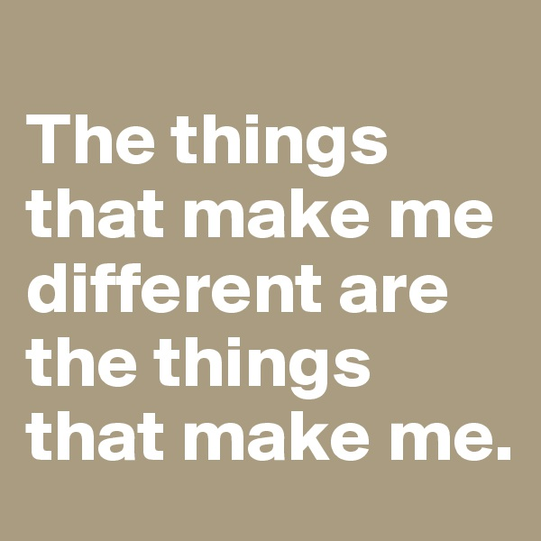 The things that make me different are the things that make me.