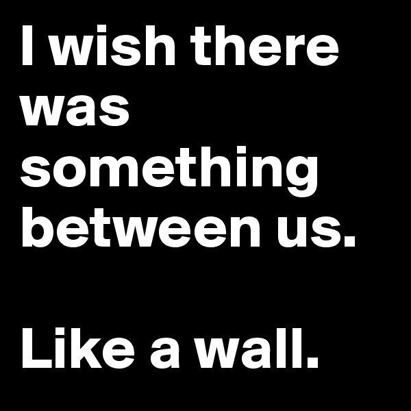 I wish there was something between us.  Like a wall.