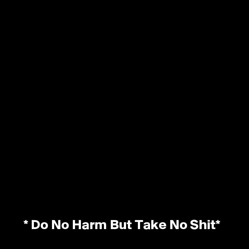 * Do No Harm But Take No Shit*