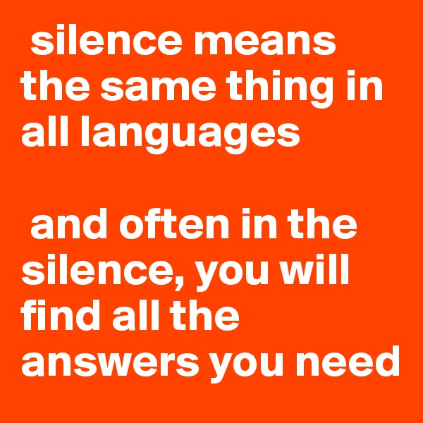 silence means the same thing in all languages   and often in the silence, you will find all the answers you need