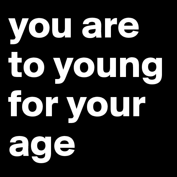 you are to young for your age
