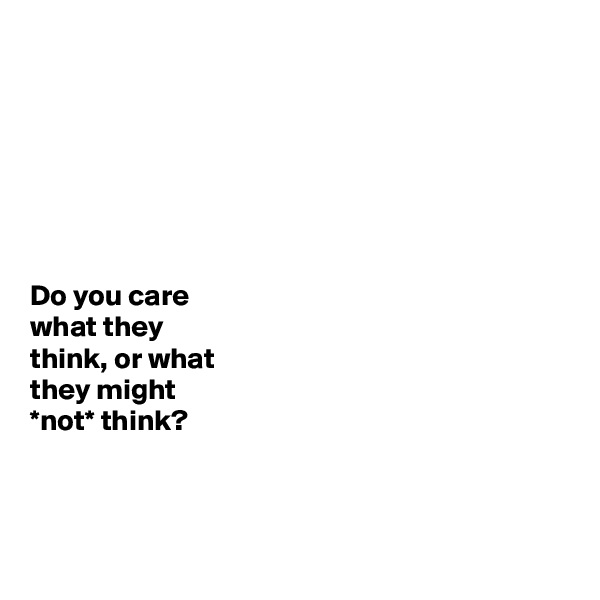 Do you care  what they  think, or what  they might  *not* think?
