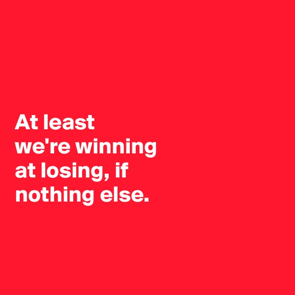 At least  we're winning  at losing, if  nothing else.