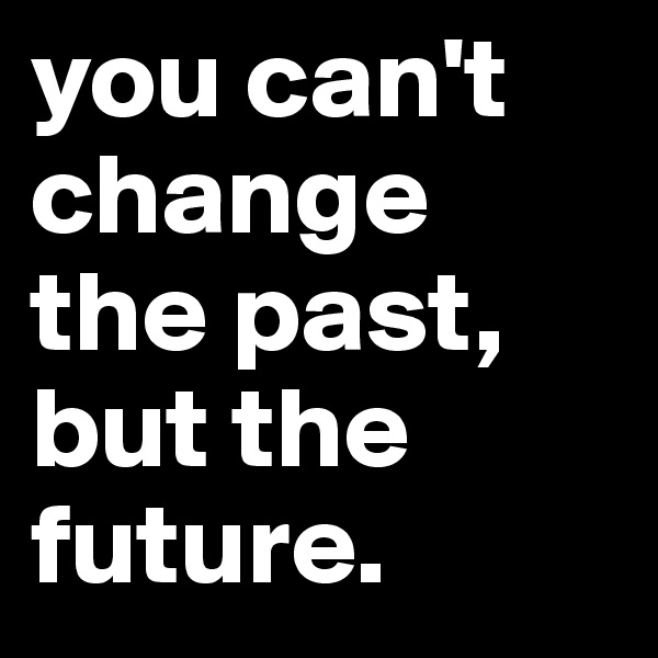 you can't change the past, but the future.