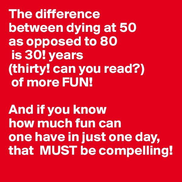 The difference between dying at 50 as opposed to 80  is 30! years (thirty! can you read?)  of more FUN!  And if you know how much fun can  one have in just one day, that  MUST be compelling!