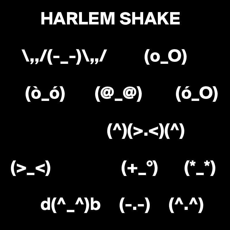 HARLEM SHAKE     \,,/(-_-)\,,/          (o_O)       (ò_ó)        (@_@)         (ó_O)                            (^)(>.<)(^)   (>_<)                   (+_°)       (*_*)           d(^_^)b     (-.-)     (^.^)