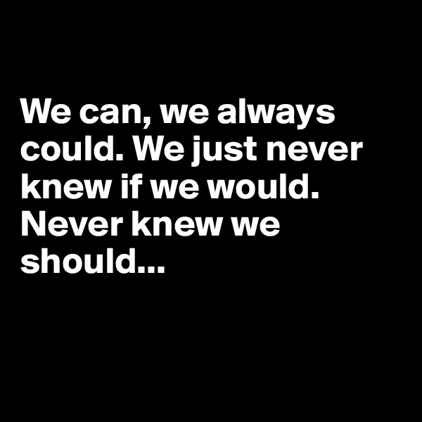 We can, we always could. We just never knew if we would. Never knew we should...