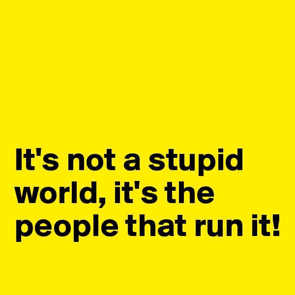 It's not a stupid world, it's the people that run it!