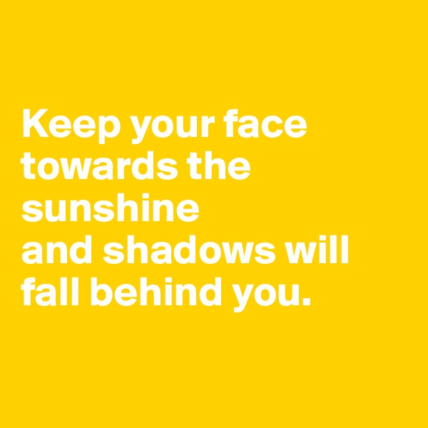 Keep your face towards the sunshine  and shadows will fall behind you.