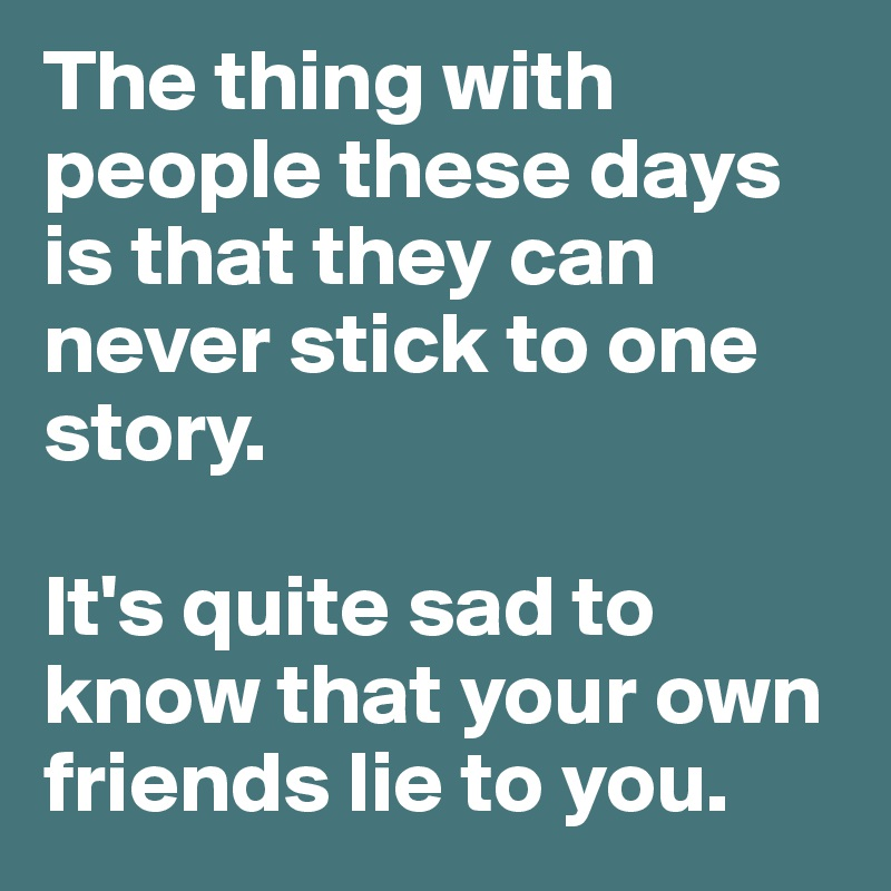 The thing with people these days is that they can never stick to one story.   It's quite sad to know that your own friends lie to you.