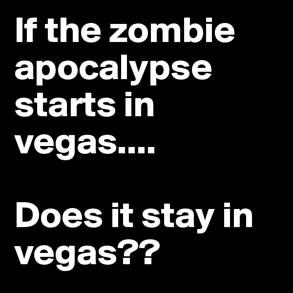 If the zombie apocalypse starts in vegas....  Does it stay in vegas??