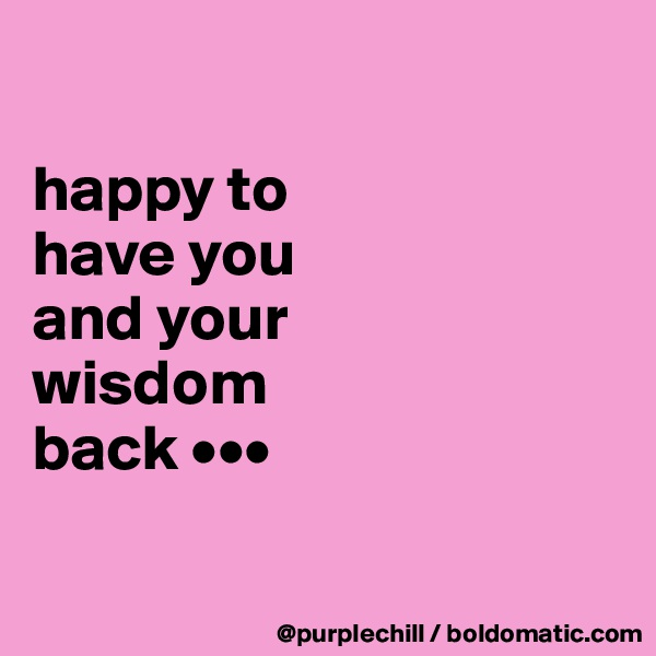 happy to  have you  and your  wisdom  back •••