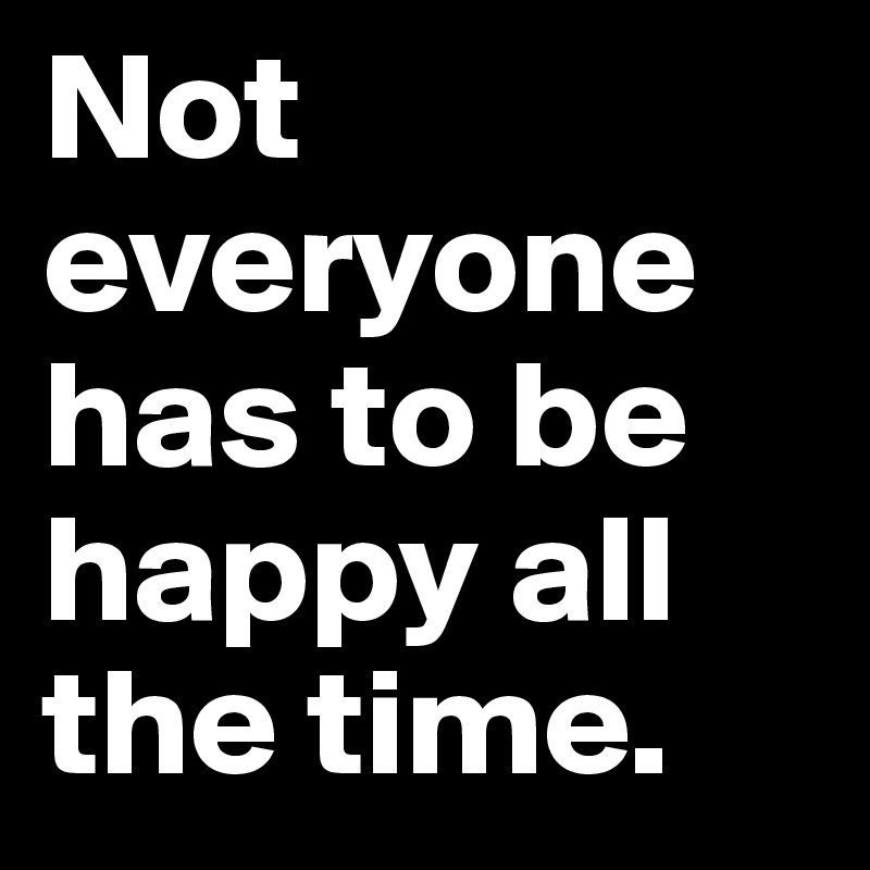 Not everyone has to be happy all the time.