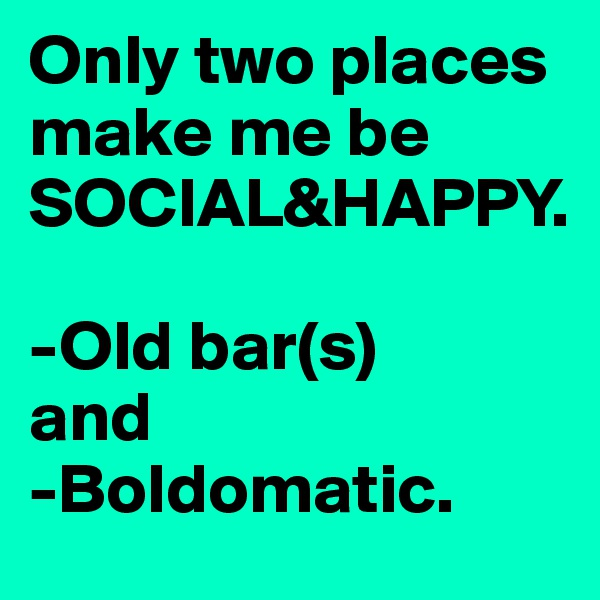 Only two places make me be SOCIAL&HAPPY.   -Old bar(s)  and -Boldomatic.