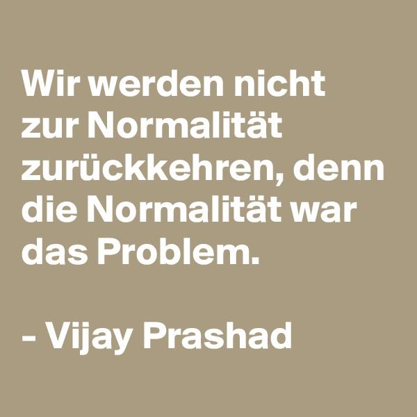 Wir werden nicht zur Normalität zurückkehren, denn die Normalität war das Problem.   - Vijay Prashad