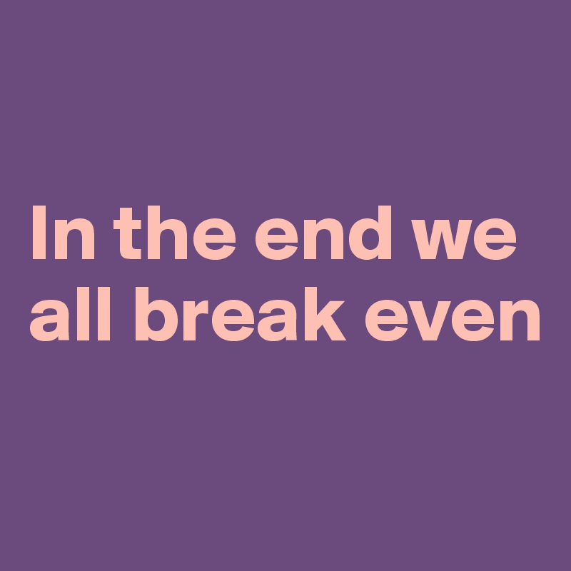 In the end we all break even