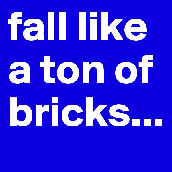 fall like a ton of bricks...